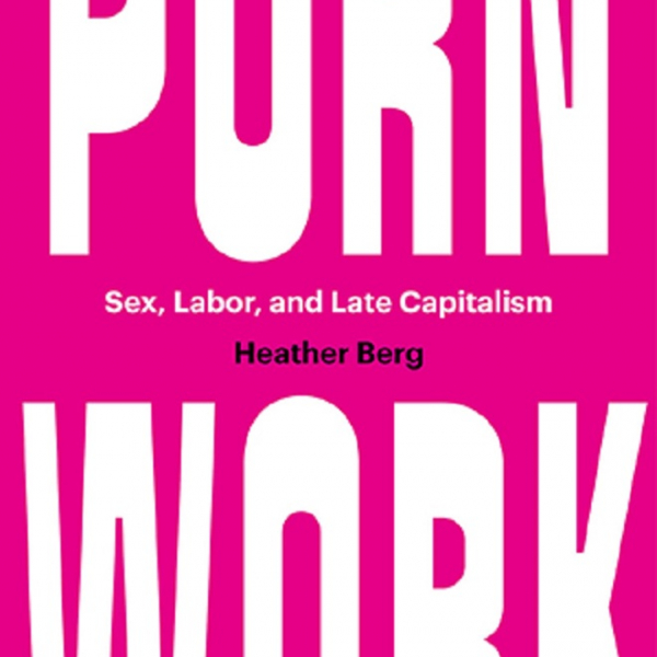 """Professor Heather Berg's New Book: """"Porn Work: Sex, Labor and Late Capitalism"""" to be released April 2021"""